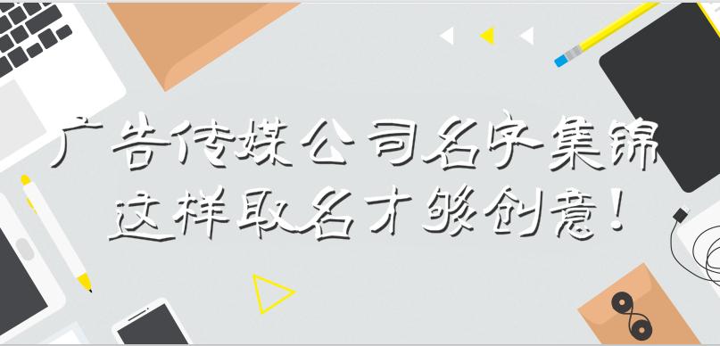 广告传媒公司名字集锦,这样取名才够创意!
